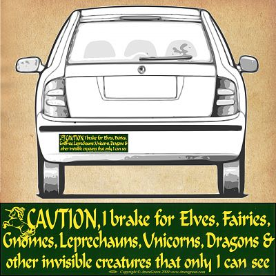 """Caution! I brake for Elves, Fairies, Gnomes, Leprechauns, Unicorns, Dragons and other invisible creatures that only I can see."" Bumper Sticker"