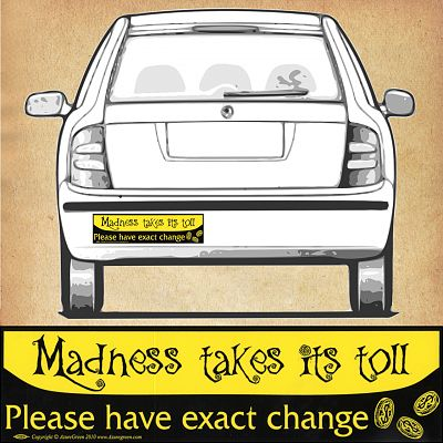"""Madness Takes Its Toll…"" Bumper Sticker"