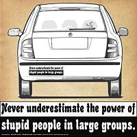 """Never underestimate the power of stupid people in large groups."" Bumper Sticker"