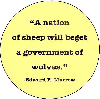 """A nation of sheep will beget a government of wolves."" -- Edward R. Murrow - Buttons, Wolves, Liberty"