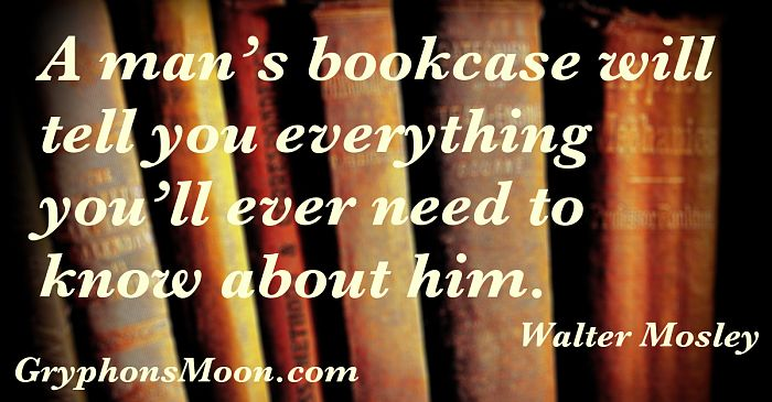 A man's bookcase will tell you everything you'll ever need to know about him. - Walter Mosley