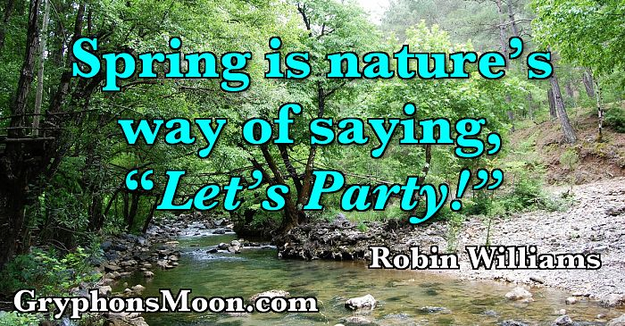 "Spring is nature's way of saying, ""Let's Party!"" - Robin Williams"