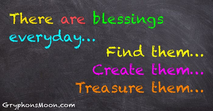 There are blessings everyday... Find them... Create them... Treasure them...