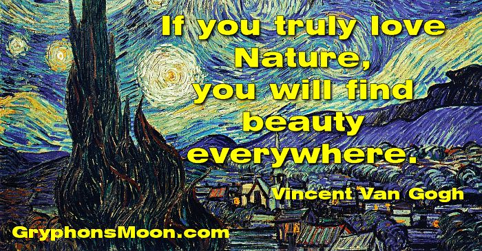 If you truly love Nature, you will find beauty everywhere. - Vincent Van Gogh
