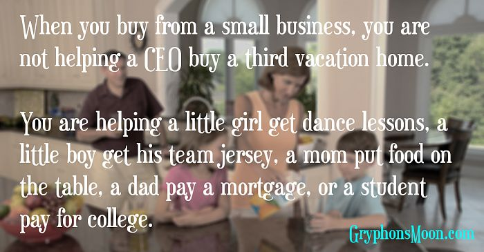 When you buy from a small business, you are not helping a CEO buy a third vacation home. You are helping a little girl get dance lessons, a little boy get his team jersey, a mom put food on the table, a dad pay a mortgage, or a student pay for college.