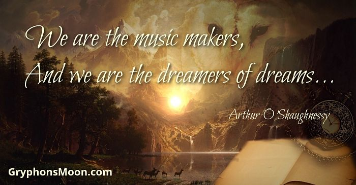 We are the music makers, And we are the dreamers of dreams... - Arthur O'Shaughnessy